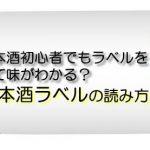 日本酒初心者でもラベルを見て味がわかる?日本酒ラベルの読み方