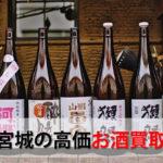 宮城県仙台市でお酒を売るおすすめ買取店10選。高額売却査定の秘訣