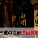 三重県おすすめお酒買取ランキング。高額で売れるレアで人気な地酒の解説