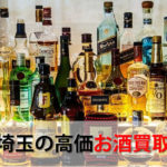 埼玉県でお酒を売るおすすめ買取店10選。高額売却査定の秘訣