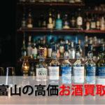 富山県でお酒を売るおすすめ買取店6選。高額売却査定の秘訣