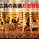 広島県でお酒を売るおすすめ買取店12選。高額売却査定の秘訣