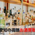 愛知県名古屋でお酒を売るおすすめ買取店10選。高額売却査定の秘訣