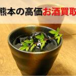 熊本県でお酒を売るおすすめ買取店6選。高額売却査定の秘訣