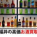 福井県でお酒を売るおすすめ買取店6選。高額売却査定の秘訣