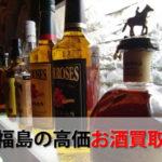 福島県でお酒を売るおすすめ買取店6選。高額売却査定の秘訣
