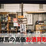 群馬県でお酒を売るおすすめ買取店6選。高額売却査定の秘訣