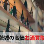茨城県でお酒を売るおすすめ買取店6選。高額売却査定の秘訣