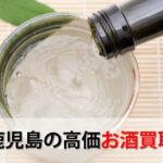 鹿児島県でお酒を売るおすすめ買取店6選。高額売却査定の秘訣
