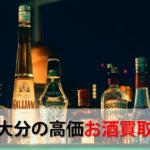 大分県でお酒を売るおすすめ買取店6選。高額売却査定の秘訣