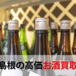 島根県でお酒を売るおすすめ買取店6選。高額売却査定の秘訣