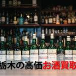 栃木県でお酒を売るおすすめ買取店6選。高額売却査定の秘訣