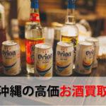 沖縄県でお酒を売るおすすめ買取店6選。高額売却査定の秘訣