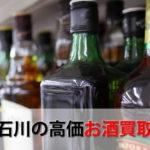 石川県でお酒を売るおすすめ買取店6選。高額売却査定の秘訣