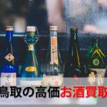 鳥取県でお酒を売るおすすめ買取店6選。高額売却査定の秘訣