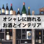 お酒をオシャレに飾れるインテリアと飾り方。飾るとオシャレなお酒10選