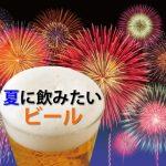 夏に飲みたいおすすめビールランキングと夏限定ビール全10選とおつまみはコレ