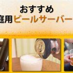 おすすめ家庭用ビールサーバー